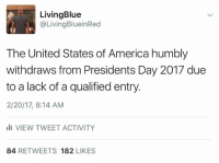 America, Memes, and Blue: Living Blue  @Living BlueinRed  The United States of America humbly  withdraws from Presidents Day 2017 due  to a lack of a qualified entry.  2/20/17, 8:14 AM  III VIEW TWEET ACTIVITY  84  RETWEETS 182  LIKES Funniest Memes Mocking Trump: http://abt.cm/2jG04Xk  Thanks to Living Blue in a Red State for this one