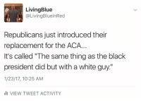 """Memes, 🤖, and Aca: Living Blue  @LivingBluein Red  Republicans just introduced their  replacement for the ACA.  It's called """"The same thing as the black  president did but with a white guy""""  1/23/17, 10:25 AM  III VIEW TWEET ACTIVITY This will please the republican base."""