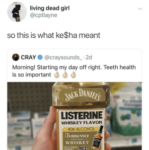 day off: living dead girl  @cptlayne  so this is what ke$ha meant  @craysounds_ 2  CRAY  Morning! Starting my day off right. Teeth health  is so important  JACK DANIELS  LISTERINE  WHISKEY FLAVOR  40% ALCOHOL  Jennessee  WA BARI  SOUR MASH  WHISKEY  KILLS GERMS  PROBABLY  REZ