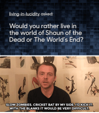 """Would You Rather, youtube.com, and Zombies: living-in-lucidity asked:  Would you rather live in  the world of Shaun of the  Dead or The World's End?   AL  SLOWZOMBIES. CRICKET BAT BY MY SIDE.IDKICKIT  WITH THE BLANKS IT WOULD BE VERY DIFFICULT <p><b>WEB EXCLUSIVE: </b>Simon Pegg is ready for Zombies any day of the week!</p><figure class=""""tmblr-embed tmblr-full"""" data-provider=""""youtube"""" data-orig-width=""""540"""" data-orig-height=""""304"""" data-url=""""https%3A%2F%2Fwww.youtube.com%2Fwatch%3Fv%3DuIJGnpGmP5U""""><iframe width=""""540"""" height=""""304"""" src=""""https://www.youtube.com/embed/uIJGnpGmP5U?feature=oembed"""" frameborder=""""0"""" allowfullscreen=""""""""></iframe></figure>"""