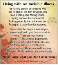 Dank, Alzheimer's, and Anxiety: Living with An Invisible Illnes  It's hard to explain to someone who  has no idea of the daily struggles you  face. Feeling pain, feeling unwell  feeling awfulon the inside whilst  looking perfectly fine on the outside  Putting on a brave face for everyone.  Please share this on your status if you,  or someone close to you, has an invisible  illness. There are many forms -  Chron's, PTSD, Anxiety, Depression,  Diabetes, Lupus, Fybromyalgia, MS, ME,  Arthritis, Cancer, Heart Disease  Epilepsy, Autism, Alzheimers and the many  other types of invisible illness coped with daily.  湘  Never Judge what you Don t understand