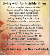 Alzheimer's, Anxiety, and Arthritis: Living with An invisible Illness  It's hard to explain to someone who  has no idea of the daily struggles you  face. Feeling pain, feeling unwell,  feeling awfulon the inside whilst  looking perfectly fine on the outside.  Putting on a brave face for everyone.  Please share this on your status if you,  or someone close to you, has an invisible  illness. There are many forms  Chron's, PTSD, Anxiety, Depression,  Diabetes, Lupus, Fybromyalgia, MS, ME,  Arthritis, Cancer, Heart Disease,  Epilepsy, Autism, Alzheimers and the many  other types of invisible illness coped with daily.  Never Judge what you Don t understand