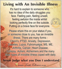 lupus: Living with An Invisible Illness  It's hard to explain to someone who  has no idea of the daily struggles you  face. Feeling pain, feeling unwell  feeling awfulon the inside whilst  looking perfectly fine on the outside  Putting on a brave face for everyone  Please share this on your status if you,  or someone close to you, has an invisible  illness. There are many forms  Chron's, PTSD, Anxiety, Depression,  Diabetes, Lupus, Fybromyalgia, MS, ME,  Arthritis, Cancer, Heart Disease  Epilepsy, Autism, Alzheimers and the many  other types of invisible illness coped with daily.  Never Judge what you Don t understand