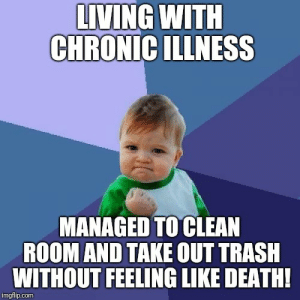 Trash, Death, and Living: LIVING WITH  CHRONIC ILLNESS  MANAGED TO CLEAN  ROOM AND TAKE OUT TRASH  WITHOUT FEELING LIKE DEATH!  imgflip.com I did a thing!