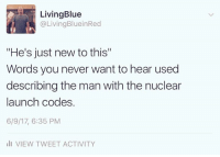 """Not very reassuring.: LivingBlue  @Living BlueinRed  """"He's just new to this""""  Words you never want to hear used  describing the man with the nuclear  launch codes.  6/9/17, 6:35 PM  III VIEW TWEET ACTIVITY Not very reassuring."""