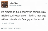 Memes, 🤖, and Businessman: LivingBlue  @Living BlueinRed  It's almost as if our country is being run by  a failed businessman on his third marriage  with no friends who's angry at the world  1/28/17, 2:30 PM  III VIEW TWEET ACTIVITY Funniest Trump Inauguration Memes: http://abt.cm/2jG04Xk