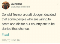 Donald Trump, Memes, and Trump: LivingBlue  @LivingBlueinRed  Donald Trump, a draft dodger, decided  that some people who are willing to  serve and die for our country are to be  denied that chance.  #sad  7/26/17, 11:58 AM Trump is a daily national disgrace.