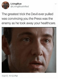 Memes, Devil, and 🤖: LivingBlue  @LivingBlueinRed  The greatest trick the Devil ever pulled  was convincing you the Press was the  enemy as he took away your healthcare.  7/2/17, 11:12 PM Distract and deceive.