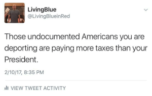 """kennedying:  bemusedlybespectacled:  flockof:  stayingwoke:   intergalacticsociety: But they aren't documented so they wouldn't be pa…..nvm This is a huge misconception for regular Americans. When the government uses the phrase """"undocumented"""" they're using it incorrectly because if they were truly undocumented then they would've be in system. However these immigrants are in the system and they pay taxes, file tax returns and get no benefits that citizens and legal residents get. They also get to see ICE showing up at their doors because the government has their addresses.  Fun fact. """"Undocumented"""" workers pays $12 billion dollars every year in taxes.  https://www.google.com/amp/www.forbes.com/sites/niallmccarthy/2016/10/06/how-much-tax-do-americas-undocumented-immigrants-actually-pay-infographic/amp/   Reblogging for info.  """"Undocumented"""" just means""""without papers,"""" i.e. a social security card, valid visa, etc. They're still on databases and whatnot, they just don't have the documentationthat allows them to reap the benefits.   so if it didn't click- the government is aware of their presence and gladly taking their money under the table while simultaneously promoting the idea that undocumented people are a threat and encouraging hatred and distrust of themit's super messed up, literally the scheme of an evil villain, and it's really happening : LivingBlue  @LivingBlueinRed  Those undocumented Americans you are  deporting are paying more taxes than your  President.  2/10/17, 8:35 PM  lI VIEW TWEET ACTIVITY kennedying:  bemusedlybespectacled:  flockof:  stayingwoke:   intergalacticsociety: But they aren't documented so they wouldn't be pa…..nvm This is a huge misconception for regular Americans. When the government uses the phrase """"undocumented"""" they're using it incorrectly because if they were truly undocumented then they would've be in system. However these immigrants are in the system and they pay taxes, file tax returns and get no benefits that citizens and legal """