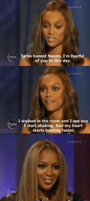 Heart, Day, and Naomi: LIVINGtv2  To be honest Naomi, I'm fearful  of you to this day  tyra  : LİVINGtv2  I walked in the room and I see you  I start shaking. And my heart  starts beating faster.  yra  LIVINGtv2  om  tyra