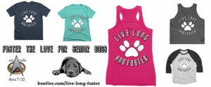 Help us help senior dogs with the purchase of this awesome T-shirt. The shirt is available in 6 different styles & an assortment of colors, and is on sale through July 22nd!  Get yours at: https://www.bonfire.com/live-long-foster/  orders will start shipping as early as July 30th: LIWE LORE  LONE  DDFASTER  LIVE  VELO  FORTER THE LOVE FOR GENIOR DO69  sale  on  thru 7/22  bonfire.com/live-long-foster Help us help senior dogs with the purchase of this awesome T-shirt. The shirt is available in 6 different styles & an assortment of colors, and is on sale through July 22nd!  Get yours at: https://www.bonfire.com/live-long-foster/  orders will start shipping as early as July 30th