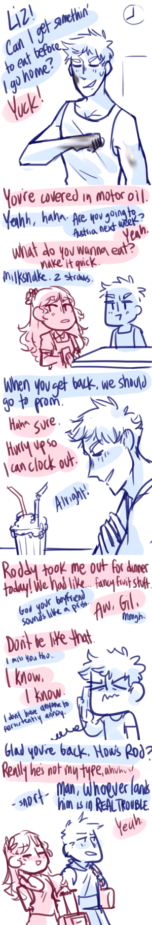 ask-art-student-prussia:  Liza worked in a diner during high school and gil as a mechanic (cuz i dig that weirdly specific trope).  btw prom night part1 and part2. read under the cut btw. Keep reading: Liz!  21  Can 1get amethin'  to eat tefore  Igo home?  Yek!   ovre overed in motor oil  Are you going te  Astiha next week ?  What do you wanna eat?  Yeah  nake it qvick  MKnake. z strus   When you get bauk, we shuld  go to prom  Hame  SUre.  \an clock out  Alright!   Roddy took me out for dumer  today! We Nad like.. Faruyfuit sht  God your bayfiend  Sound's lke a pis  AW.GIl  Mmgh  Don't le Ne that  mIS YOu tho.  know.  T know  dont have nyne to  perstatiy anoy   Glad youre back. Howis Rod?  Really he's not my type.ahuhu  Man, whover lans  him s in REALTRONBE  Yeuh ask-art-student-prussia:  Liza worked in a diner during high school and gil as a mechanic (cuz i dig that weirdly specific trope).  btw prom night part1 and part2. read under the cut btw. Keep reading