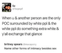 Blackpeopletwitter, Britney Spears, and Sex: liz  @hugegrl  When u & another person are the only  POC surrounded by white ppl & the  white ppl do something extra white &  y'all exchange that glance  britney spears @muvaperry  Name other forms of intimacy besides sex <p>You seeing this shit? (via /r/BlackPeopleTwitter)</p>