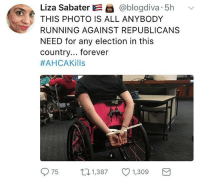 """Memes, Police, and Forever: Liza Sabater  E @blogdiva 5h v  THIS PHOTO IS ALL ANYBODY  RUNNING AGAINST REPUBLICANS  NEED for any election in this  country... forever  #AHCA Kills  75  t 1,387  1,309  M """"Capitol Hill Police have forcibly removed protesters in wheelchairs from Senate Majority Leader Mitch McConnell's office on the same day Republicans released their latest healthcare plan."""""""
