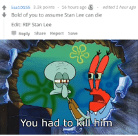 Stan, Stan Lee, and Book: liza10155 3.3k points -16 hours ago S edited 1 hour ago  Bold of you to assume Stan Lee can die  Edit: RIP Stan Lee  Reply Share Report Save  You had to kill him The man makes you an entire comic book universe, and you kill him