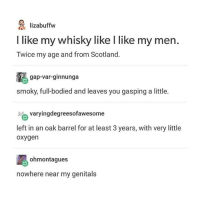 Memes, Oxygen, and Scotland: lizabuffw  I like my whisky like l like my men  Twice my age and from Scotland  gap-var-ginnunga  smoky, full-bodied and leaves you gasping a little.  varyingdegreesofawesome  left in an oak barrel for at least 3 years, with very little  oxygen  ohmontagues  nowhere near my genitals kinky