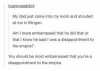 Disappointed, Empire, and Memes: lizanimeaddict:  My dad just came into my room and shouted  at me in Klingon.  Am I more embarrassed that he did that or  that I know he said I was a disappointment to  the empire?  You should be most embarrassed that you're a  disappointment to the empire.