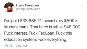 Bitch, Fucking, and Fuck: Liza's Sweetpea  @KingBeysQueen  I've paid $33,685.71 towards my $50K in  student loans. That bitch is still at $48,000.  Fuck interest. Fuck FedLoan. Fuck this  education system. Fuck everything.  7/5/18, 10:07 AM Student loans are a fucking scam