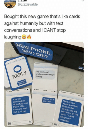 You find the funniest stuff on Amazon 😂 » https://amzn.to/2vFSNvv: @Lizzievable  Bought this new game that's like cards  against humanity but with text  conversations and I CANT stop  laughing  NEW PHONE,  WHO DIS?  420 PM  It's b -call  o'clock and daddy's  hungry  REPLY  New phone,  Who dis?  409 PM  ea%  45 PM  y  tder  etay  We had ses 4  Your text  disturbed my  Hello, this is  Karen's mother.  She's in the  shower and left  years ago....  bible study and  Pastor Mike  made me read  that out loud.  her phone on the  table. I'll pass  along your  message!  Message  esgn You find the funniest stuff on Amazon 😂 » https://amzn.to/2vFSNvv