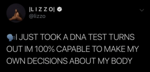 Test, Decisions, and Dna: @lizzo  JUST TOOK A DNA TEST TURNS  OUT IM 100% CAPABLE TO MAKE MY  OWN DECISIONS ABOUT MY BODY This is Lizzo's 2019. Periodt.