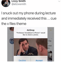 "Funny, Iphone, and Phone: Lizzy Smith  @elizwsmith  I snuck out my phone during lecture  and immediately received this cue  the x files theme  AirDrop  ""Professor Donaldson's iPhone"" would  like to share a photo.  the  and  m.  quietly]  TLL KILL YOU  Decline  Accept TEACHER. OF. THE. YEAR. 👏🏻👏🏻"