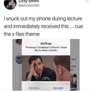 ".: Lizzy Smith  @elizwsmith  I snuck out my phone during lecture  and immediately received this ... cue  the x files theme  AirDrop  ""Professor Donaldson's iPhone"" would  like to share a photo.  the  and  em.  (quietly)  rLL KILL YOU  Decline  Аcсept ."