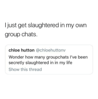 Life, Memes, and Wonder: ljust get slaughtered in my own  group chats.  chloe hutton @chloehuttonv  Wonder how many groupchats I've been  secretly slaughtered in in my life  Show this thread This.