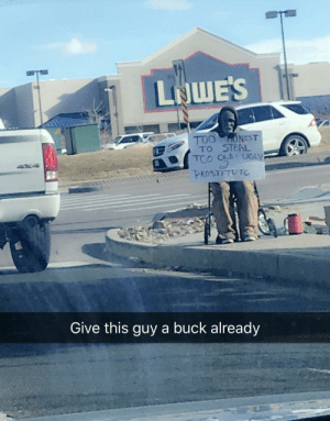 A good sign makes all the difference!: LJWE'S  TOO ONEST  TO STEAL  TOO OLDI UGLY  PROSTITUTE  Give this guy a buck already A good sign makes all the difference!