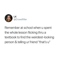 "School, Looking, and Friend: LK  @Crowdfiller  Remember at school when u spent  the whole lesson flicking thrua  textbook to find the weirdest-looking  person & telling ur friend ""that's u"" We all did this 😂"
