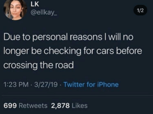 Cars, Iphone, and Twitter: LK  @ellkay  1/2  Due to personal reasons I will no  longer be checking for cars before  crossing the road  1:23 PM 3/27/19 Twitter for iPhone  699 Retweets 2,878 Likes me irl