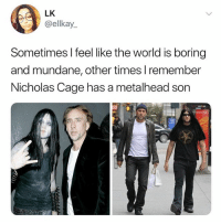 Oh this is so raw: LK  @ellkay_  Sometimes I feel like the world is boring  and mundane, other times l remember  Nicholas Cage has a metalhead son Oh this is so raw