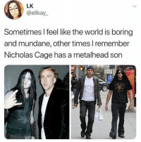 He makes the world a better place: LK  @ellkay  Sometimes I feel like the world is boring  and mundane, other times I remember  Nicholas Cage has a metalhead son He makes the world a better place