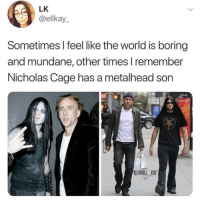 Legendary: LK  @ellkay  Sometimes I feel like the world is boring  and mundane, other times l remember  Nicholas Cage has a metalhead son  G@WILL ENT Legendary