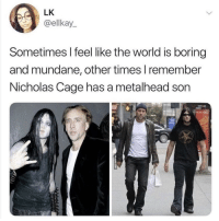 metalhead: LK  @ellkay  Sometimes I feel like the world is boring  and mundane, other times l remember  Nicholas Cage has a metalhead son