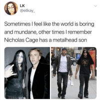 non-stick-pan-sexual:  kiefbowl:   Metal Cage.: LK  @ellkay  Sometimes I feel like the world is boring  and mundane, other times l remember  Nicholas Cage has a metalhead son non-stick-pan-sexual:  kiefbowl:   Metal Cage.