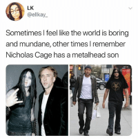 If this doesn't make your day…: LK  @ellkay_  Sometimes l feel like the world is boring  and mundane, other times l remember  Nicholas Cage has a metalhead son If this doesn't make your day…
