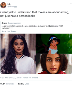 Acting VS Being born that way by GallowBoob MORE MEMES: LK  @ohtaayyy  i want yall to understand that movies are about acting,  not just how a person looks  Grace @grayseareads  ..so you're telling me she was casted as a dancer in Aladdin and NOT  JASMINE????  Show this thread  4:27 AM-Dec 22, 2018 Twitter for iPhone  11.3K Retweets62.6K Likes Acting VS Being born that way by GallowBoob MORE MEMES