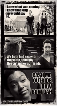 Memes, 🤖, and Bow: lknew What was coming.  knew that King  guy would say  no.  We both had Sex With  the same dead guy  Doesn't make us friends.  CASH ME  OUTSIDE  HOW  BOW DAH  WALKING DEAD FUNNY PAGES