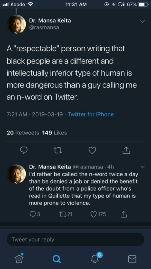 "Iphone, Police, and Twitter: @  lKoodo  11:31 AM  67%  Dr. Mansa Keita  @rasmansa  A ""respectable"" person writing that  black people are a different and  intellectually inferior type of human is  more dangerous than a guy calling me  an n-word on Twitter.  7:21 AM 2019-03-19 Twitter for iPhone  20 Retweets 149 Likes  Dr. Mansa Keita @rasmansa 4h  I'd rather be called the n-word twice a day  than be denied a job or denied the benefit  of the doubt from a police officer who's  read in Quillette that my type of human is  more prone to violence.  tI21  C3  175  Tweet your reply Where's the lie?"