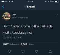 Darth Vader, Dark, and Darth: ll 02-UK  14:45  46%  Thread  Jon  @ArfMeasures  Darth Vader: Come to the dark side  Moth: Absolutely not  02/10/2018, 13:42  1,977 Retweets 8,562 Likes