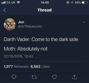 Moth_irl by Virginsexoffender MORE MEMES: ll 02-UK  14:45  46%  Thread  Jon  @ArfMeasures  Darth Vader: Come to the dark side  Moth: Absolutely not  02/10/2018, 13:42  1,977 Retweets 8,562 Likes Moth_irl by Virginsexoffender MORE MEMES