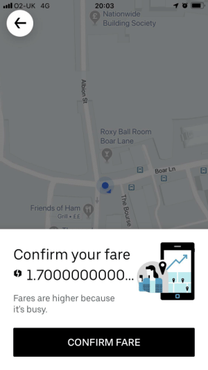Friends, Nationwide, and Uber: .ll 02-UK 4G  20:03  Nationwide  Building Society  Roxy Ball Room  Boar Lane  Y  Boar Ln  Friends of Ham  Grill ££  Confirm your fare  1.7000000000...  Fares are higher because  it's busy.  CONFIRM FARE  The Bourse  Albion St Uber was being really precise with how much its fares had increased by last night