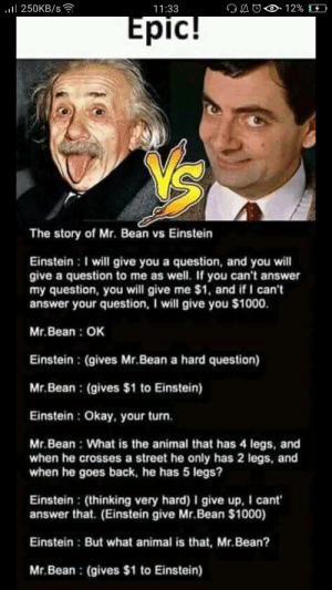 Facebook, Saw, and Mr. Bean: .ll 250KB/s  12%  11:33  Epic!  The story of Mr. Bean vs Einstein  Einstein: I will give you a question, and you will  give a question to me as well. If you can't answer  my question, you will give me $1, and if I can't  answer your question, I will give you $1000  Mr.Bean OK  Einstein : (gives Mr.Bean a hard question)  Mr.Bean (gives $1 to Einstein)  Einstein : Okay, your turn.  Mr.Bean What is the animal that has 4 legs, and  when he crosses a street he only has 2 legs, and  when he goes back, he has 5 legs?  Einstein : (thinking very hard) I give up, I cant  answer that. (Einstein give Mr.Bean $1000)  Einstein: But what animal is that, Mr. Bean?  Mr.Bean (gives $1 to Einstein) Saw this in my facebook feed.