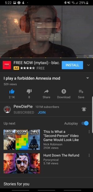 """youtube.com, Free, and Game: ll 29%  5:22 S 3  Profiles  Peepeehard  Select  Create  Delete  Sc  FREE NOW (mytaxi) - blac.  FREE  NOW  INSTALL  Ad  FREE  I play a forbidden Amnesia mod  509 views  +  Share  Download  2.1K  Save  PewDiePie 101M subscribers  SUBSCRIBED JOIN  Autoplay  Up next  FIRST SECOND THIRD  PERSON  This Is What a  PERSON PERSON  """"Second-Person"""" Video  Game Would Look Like  Nick Robinson  15:57  293K views  Hunt Down The Refund  Рyrocynical  5.1M views  36:37  Stories for you YouTube is broken"""
