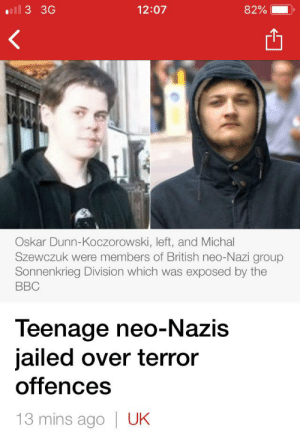British, Bbc, and Nazi: ll 3 3G  12:07  82%  Oskar Dunn-Koczorowski, left, and Michal  Szewczuk were members of British neo-Nazi group  Sonnenkrieg Division which was exposed by the  BBC  Teenage neo-Nazis  jailed over terror  offences  13 mins ago  UK Joffrey causing trouble, again.