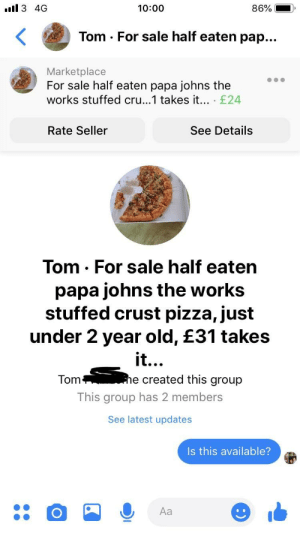 me🍕irl: ll 3 40G  10:00  Tom . For sale half eaten pap…  Marketplace  For sale half eaten papa johns the  works stuffed cru...1 takes it... £24  Rate Seller  See Details  Tom. For sale half eaten  papa johns the works  stuffed crust pizza, just  under 2 year old, £31 takes  it  e created this group  Tom  This group has 2 members  See latest updates  Is this available?  Aa me🍕irl