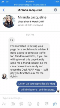 Capitalism will never defeat us.: ll 3G  9:38 PM  85%  Personal Hotspot: 1 Connection  Miranda Jacqueline  6  Miranda Jacqueline  Liked since 5 March 2017  Works at Self-employed  9:31 PM  Hi  I'm interested in buying your  page I'm a social media adviser I  need pages to generate traffic  for Random websites, If you are  willing to sell this page kindly  send me a friend request So we  can communicate easily and  close the Deal ASAP Note I will  pay you first then ask for the  right's  Listen up you capitalist pig-dog  I will die before I sell this page  Type a message Capitalism will never defeat us.