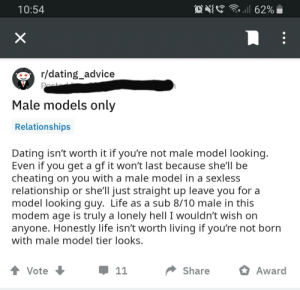 This salty fellow on dating advice.: . ll 62%  10:54  X  r/dating_advice  Past  Male models only  Relationships  Dating isn't worth it if you're not male model looking.  Even if you get a gf it won't last because she'll be  cheating on you with a male model in a sexless  relationship or she'll just straight up leave you for a  model looking guy. Life as a sub 8/10 male in this  modem age is truly a lonely hell I wouldn't wish on  anyone. Honestly life isn't worth living if you're not born  with male model tier looks.  Share  Award  Vote  11 This salty fellow on dating advice.