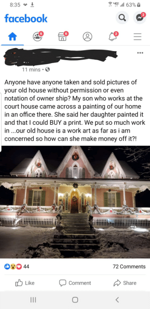 I would have been flattered! And it's not like most artists make any money.: ll 63% i  YGE  8:35 * !  facebook  2  11 mins  Anyone have anyone taken and sold pictures of  your old house without permission or even  notation of owner ship? My son who works at the  court house came across a painting of our home  in an office there. She said her daughter painted it  and that I could BUY a print. We put so much work  in ...our old house is a work art as far as i am  concerned so how can she make money off it?!  OO 44  72 Comments  לו Like  Share  Comment  (o( I would have been flattered! And it's not like most artists make any money.