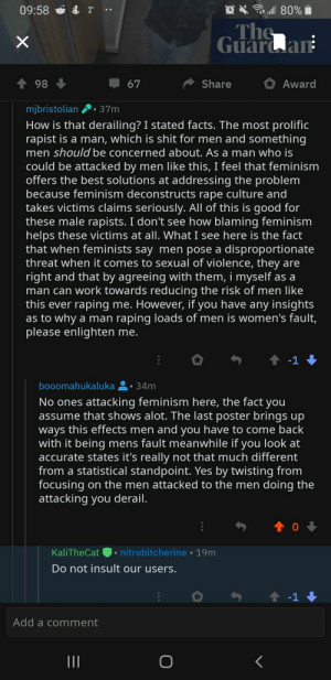 Not Tumblr, apparently that's an insult?: * ll 80%  09:58 ở & 2°  The  Guaran  Share  Award  98  67  mjbristolian  37m  How is that derailing? I stated facts. The most prolific  rapist is a man, which is shit for men and something  men should be concerned about. As a man who is  could be attacked by men like this, I feel that feminism  offers the best solutions at addressing the problem  because feminism deconstructs rape culture and  takes victims claims seriously. All of this is good for  these male rapists. I don't see how blaming feminism  helps these victims at all. What I see here is the fact  that when feminists say men pose a disproportionate  threat when it comes to sexual of violence, they are  right and that by agreeing with them, i myself as a  man can work towards reducing the risk of men like  this ever raping me. However, if you have any insights  as to why a man raping loads of men is women's fault,  please enlighten me.  ↑ -1 +  booomahukaluka 2• 34m  No ones attacking feminism here, the fact you  assume that shows alot. The last poster brings up  ways this effects men and you have to come back  with it being mens fault meanwhile if you look at  accurate states it's really not that much different  from a statistical standpoint. Yes by twisting from  focusing on the men attacked to the men doing the  attacking you derail.  KaliTheCat O• nitrobitcherine • 19m  Do not insult our users.  ↑ -1 +  Add a comment  II Not Tumblr, apparently that's an insult?